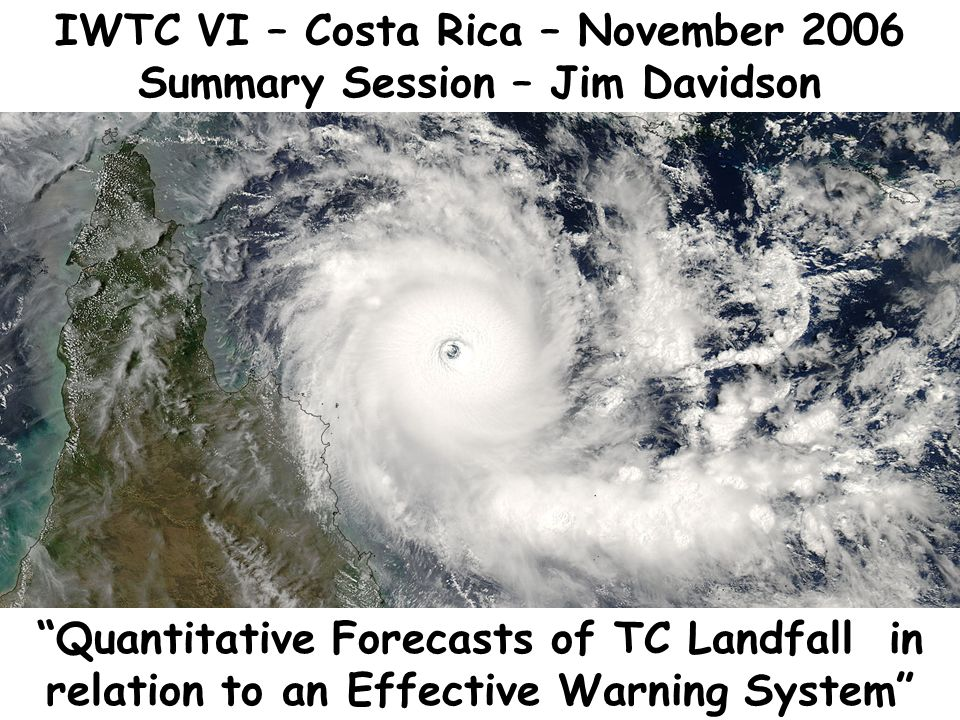 IWTC VI – Costa Rica – November 2006 Summary Session – Jim Davidson Quantitative Forecasts of TC Landfall in relation to an Effective Warning System