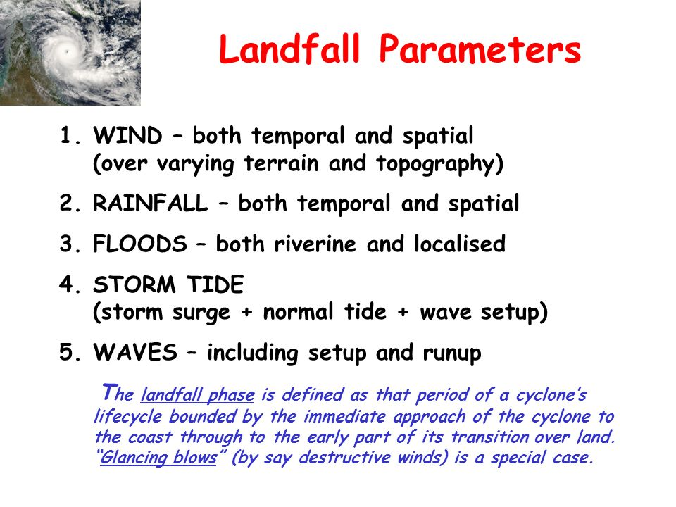 Landfall Parameters 1.WIND – both temporal and spatial (over varying terrain and topography) 2.RAINFALL – both temporal and spatial 3.FLOODS – both riverine and localised 4.STORM TIDE (storm surge + normal tide + wave setup) 5.WAVES – including setup and runup T he landfall phase is defined as that period of a cyclones lifecycle bounded by the immediate approach of the cyclone to the coast through to the early part of its transition over land.Glancing blows (by say destructive winds) is a special case.