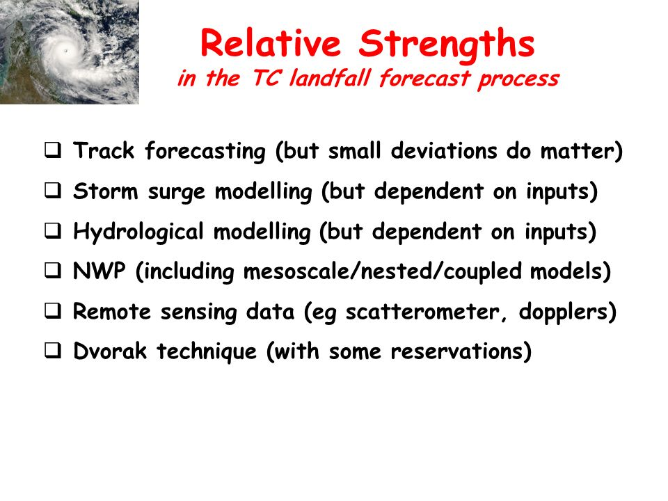 Relative Strengths Track forecasting (but small deviations do matter) Storm surge modelling (but dependent on inputs) Hydrological modelling (but dependent on inputs) NWP (including mesoscale/nested/coupled models) Remote sensing data (eg scatterometer, dopplers) Dvorak technique (with some reservations) in the TC landfall forecast process