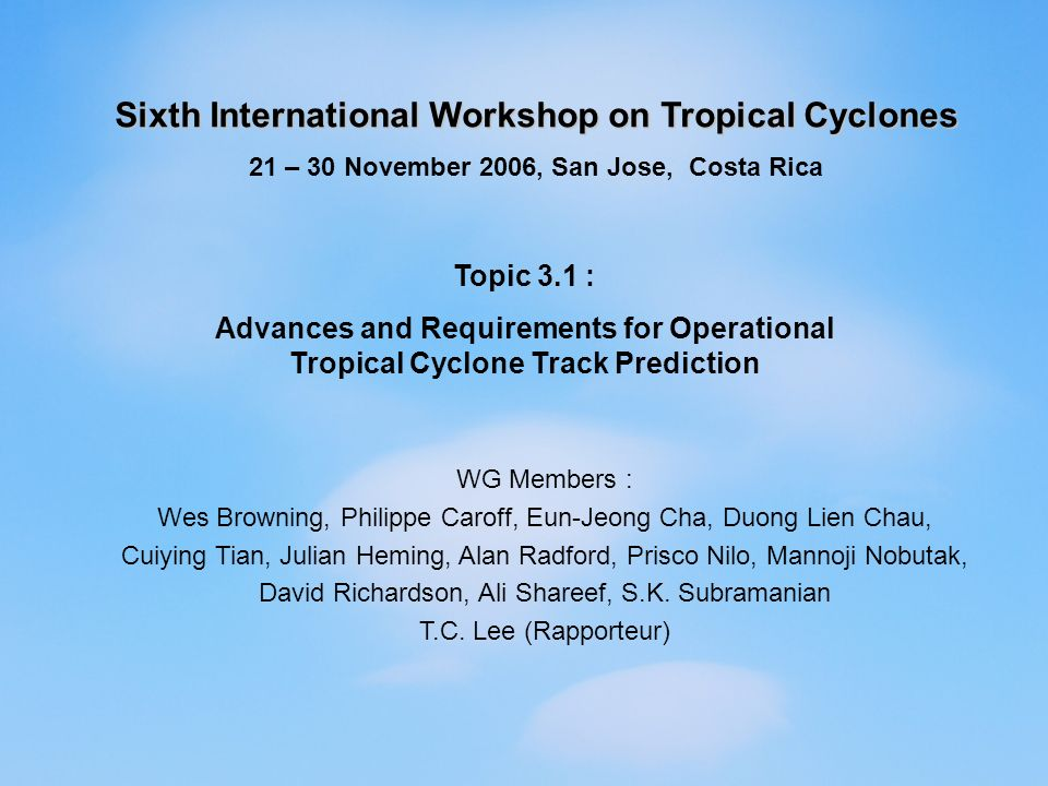 Sixth International Workshop on Tropical Cyclones 21 – 30 November 2006, San Jose, Costa Rica Topic 3.1 : Advances and Requirements for Operational Tropical Cyclone Track Prediction WG Members : Wes Browning, Philippe Caroff, Eun-Jeong Cha, Duong Lien Chau, Cuiying Tian, Julian Heming, Alan Radford, Prisco Nilo, Mannoji Nobutak, David Richardson, Ali Shareef, S.K.