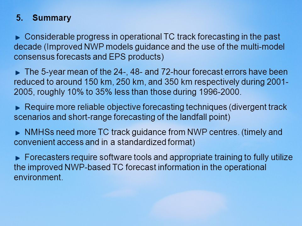 5. Summary Considerable progress in operational TC track forecasting in the past decade (Improved NWP models guidance and the use of the multi-model c