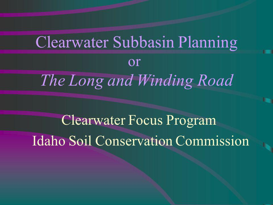 Clearwater Subbasin Planning or The Long and Winding Road Clearwater Focus Program Idaho Soil Conservation Commission