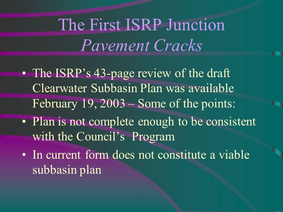 The First ISRP Junction Pavement Cracks The ISRPs 43-page review of the draft Clearwater Subbasin Plan was available February 19, 2003 – Some of the points: Plan is not complete enough to be consistent with the Councils Program In current form does not constitute a viable subbasin plan