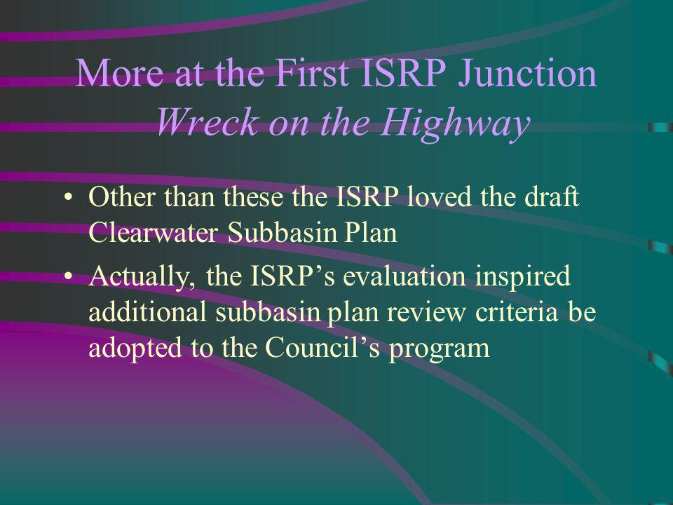 More at the First ISRP Junction Wreck on the Highway Other than these the ISRP loved the draft Clearwater Subbasin Plan Actually, the ISRPs evaluation inspired additional subbasin plan review criteria be adopted to the Councils program
