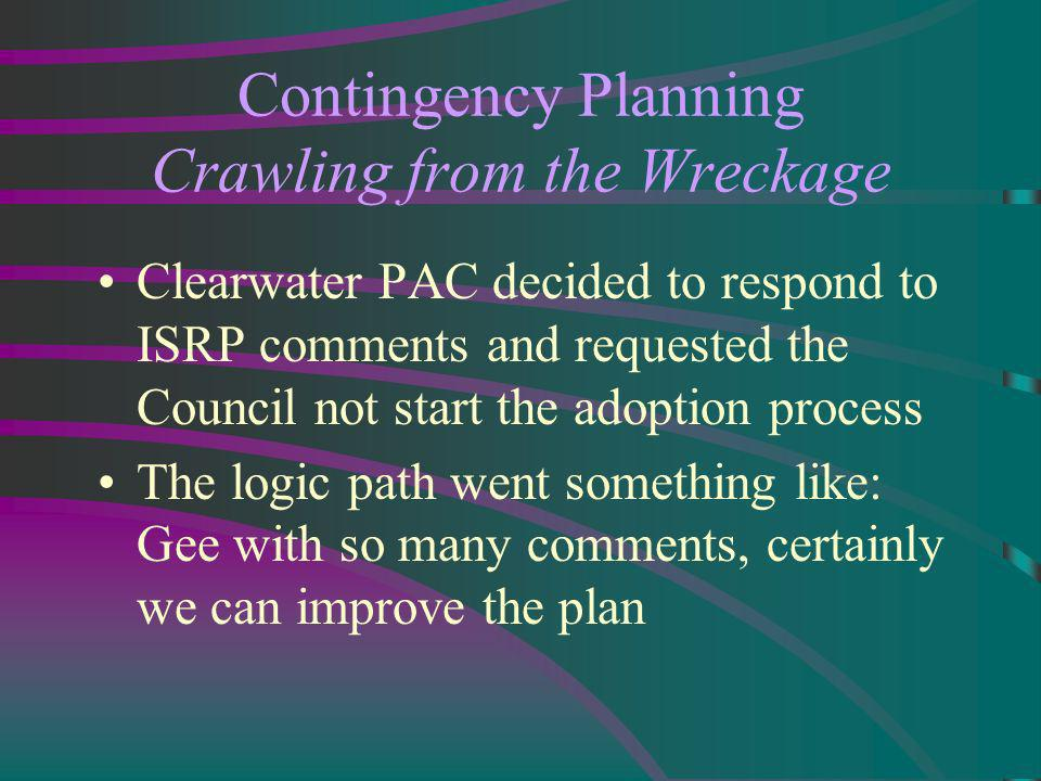 Contingency Planning Crawling from the Wreckage Clearwater PAC decided to respond to ISRP comments and requested the Council not start the adoption process The logic path went something like: Gee with so many comments, certainly we can improve the plan