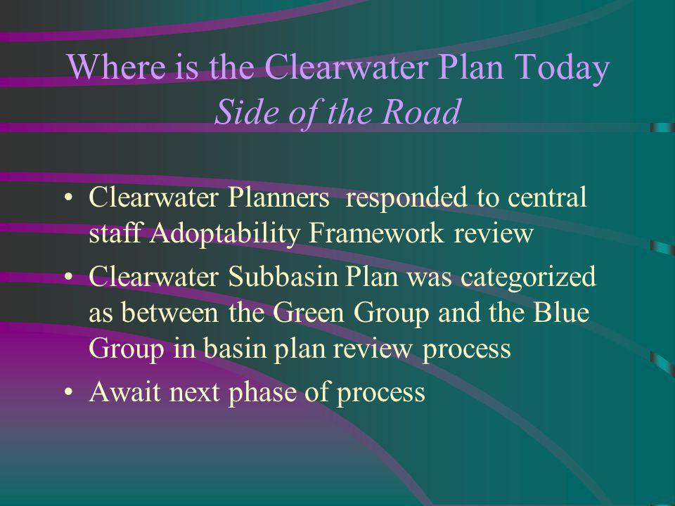 Where is the Clearwater Plan Today Side of the Road Clearwater Planners responded to central staff Adoptability Framework review Clearwater Subbasin Plan was categorized as between the Green Group and the Blue Group in basin plan review process Await next phase of process