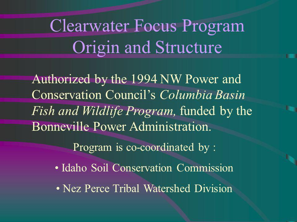 Clearwater Focus Program Origin and Structure Authorized by the 1994 NW Power and Conservation Councils Columbia Basin Fish and Wildlife Program, funded by the Bonneville Power Administration.