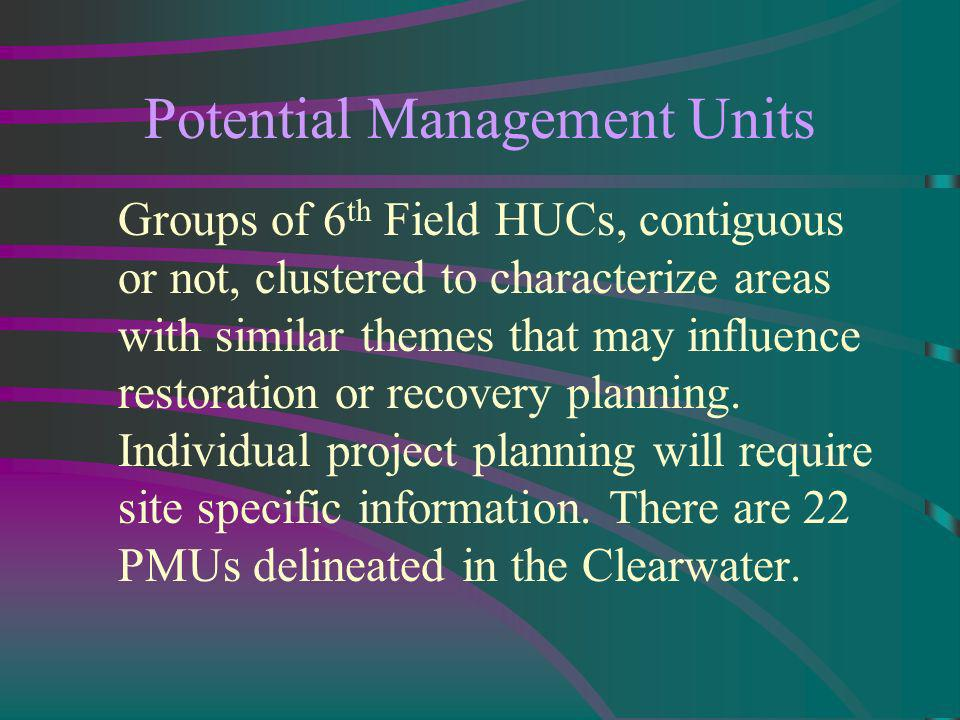Potential Management Units Groups of 6 th Field HUCs, contiguous or not, clustered to characterize areas with similar themes that may influence restoration or recovery planning.