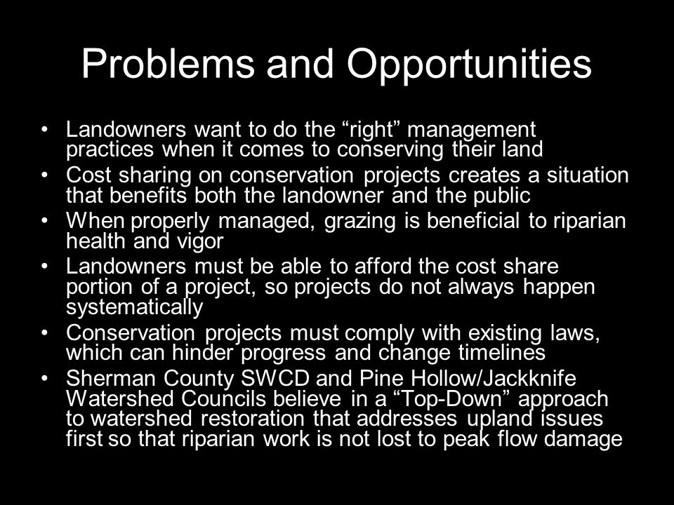 Problems and Opportunities Landowners want to do the right management practices when it comes to conserving their land Cost sharing on conservation projects creates a situation that benefits both the landowner and the public When properly managed, grazing is beneficial to riparian health and vigor Landowners must be able to afford the cost share portion of a project, so projects do not always happen systematically Conservation projects must comply with existing laws, which can hinder progress and change timelines Sherman County SWCD and Pine Hollow/Jackknife Watershed Councils believe in a Top-Down approach to watershed restoration that addresses upland issues first so that riparian work is not lost to peak flow damage