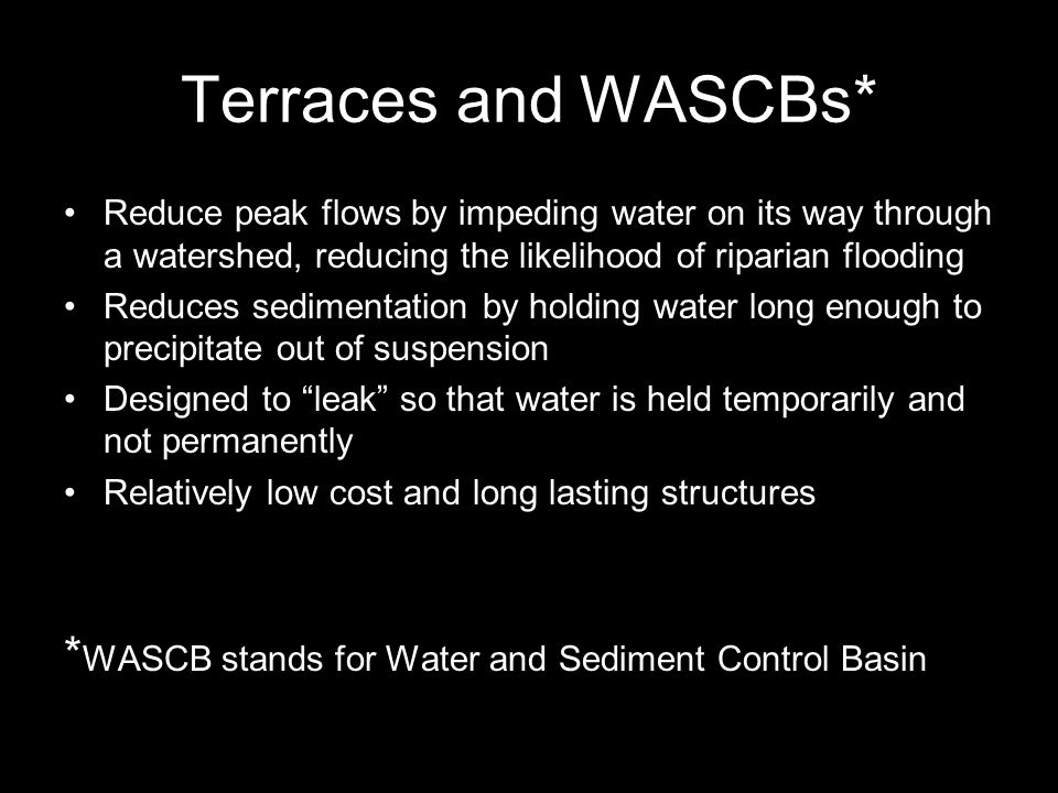 Terraces and WASCBs* Reduce peak flows by impeding water on its way through a watershed, reducing the likelihood of riparian flooding Reduces sedimentation by holding water long enough to precipitate out of suspension Designed to leak so that water is held temporarily and not permanently Relatively low cost and long lasting structures * WASCB stands for Water and Sediment Control Basin
