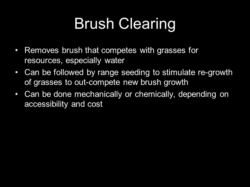 Brush Clearing Removes brush that competes with grasses for resources, especially water Can be followed by range seeding to stimulate re-growth of grasses to out-compete new brush growth Can be done mechanically or chemically, depending on accessibility and cost