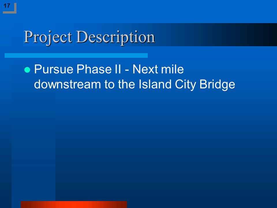 Project Description Pursue Phase II - Next mile downstream to the Island City Bridge 17