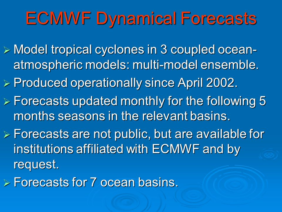 ECMWF Dynamical Forecasts Model tropical cyclones in 3 coupled ocean- atmospheric models: multi-model ensemble.