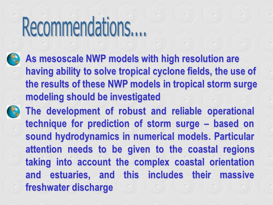 As mesoscale NWP models with high resolution are having ability to solve tropical cyclone fields, the use of the results of these NWP models in tropical storm surge modeling should be investigated The development of robust and reliable operational technique for prediction of storm surge – based on sound hydrodynamics in numerical models.