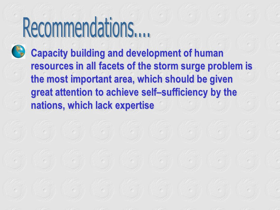 Capacity building and development of human resources in all facets of the storm surge problem is the most important area, which should be given great attention to achieve self–sufficiency by the nations, which lack expertise