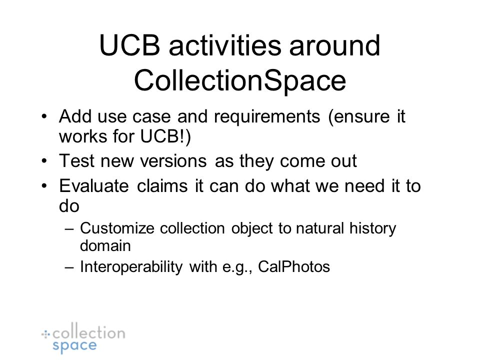 UCB activities around CollectionSpace Add use case and requirements (ensure it works for UCB!) Test new versions as they come out Evaluate claims it can do what we need it to do –Customize collection object to natural history domain –Interoperability with e.g., CalPhotos