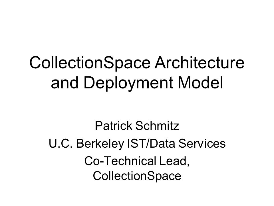 CollectionSpace Architecture and Deployment Model Patrick Schmitz U.C.