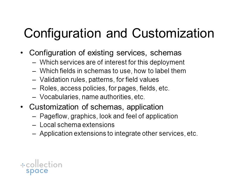 Configuration and Customization Configuration of existing services, schemas –Which services are of interest for this deployment –Which fields in schemas to use, how to label them –Validation rules, patterns, for field values –Roles, access policies, for pages, fields, etc.