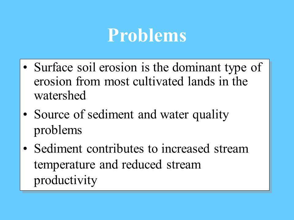 Surface soil erosion is the dominant type of erosion from most cultivated lands in the watershed Source of sediment and water quality problems Sediment contributes to increased stream temperature and reduced stream productivity Surface soil erosion is the dominant type of erosion from most cultivated lands in the watershed Source of sediment and water quality problems Sediment contributes to increased stream temperature and reduced stream productivity Problems