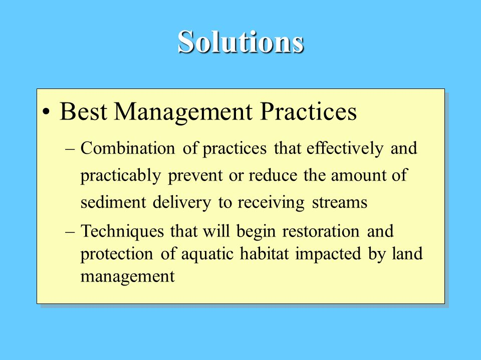 Solutions Best Management Practices –Combination of practices that effectively and practicably prevent or reduce the amount of sediment delivery to re