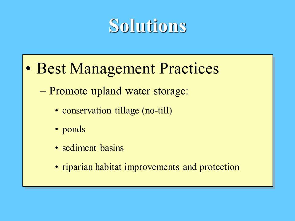 Solutions Best Management Practices –Promote upland water storage: conservation tillage (no-till) ponds sediment basins riparian habitat improvements