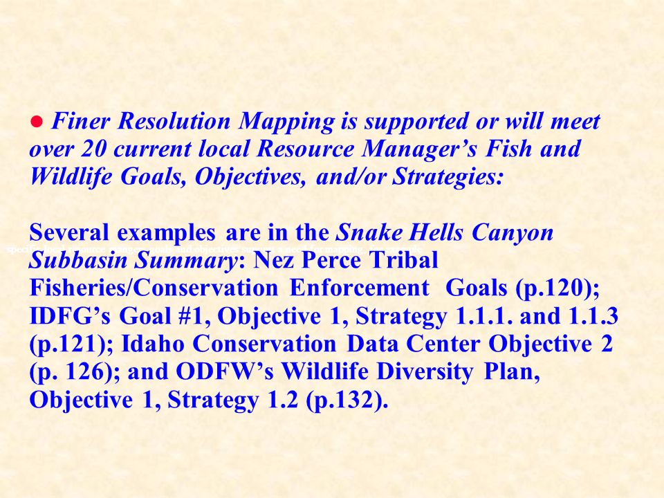 specific local resource mangers goals and objectives support a need for mapping, for example Finer Resolution Mapping is supported or will meet over 20 current local Resource Managers Fish and Wildlife Goals, Objectives, and/or Strategies: Several examples are in the Snake Hells Canyon Subbasin Summary: Nez Perce Tribal Fisheries/Conservation Enforcement Goals (p.120); IDFGs Goal #1, Objective 1, Strategy 1.1.1.