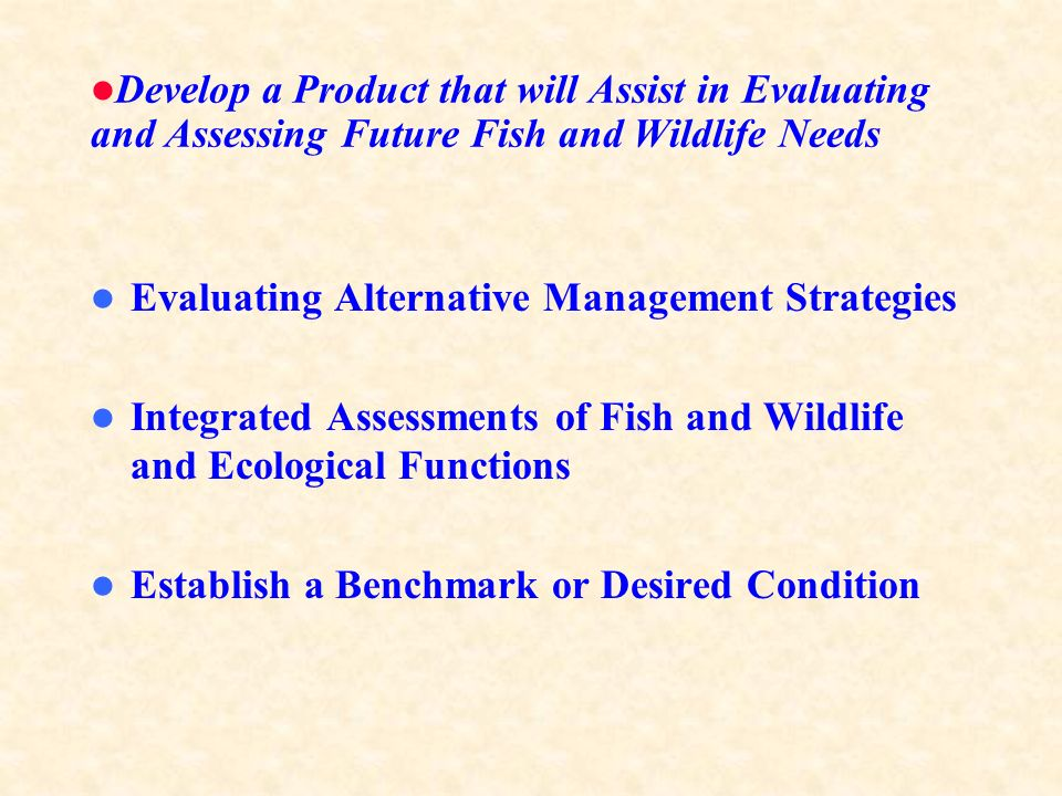 Develop a Product that will Assist in Evaluating and Assessing Future Fish and Wildlife Needs Evaluating Alternative Management Strategies Integrated Assessments of Fish and Wildlife and Ecological Functions Establish a Benchmark or Desired Condition