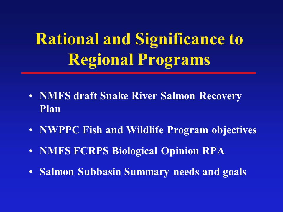 Rational and Significance to Regional Programs NMFS draft Snake River Salmon Recovery Plan NWPPC Fish and Wildlife Program objectives NMFS FCRPS Biological Opinion RPA Salmon Subbasin Summary needs and goals