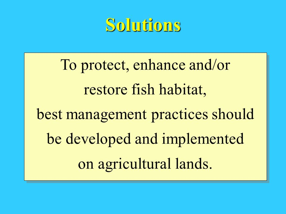 Solutions To protect, enhance and/or restore fish habitat, best management practices should be developed and implemented on agricultural lands. To pro