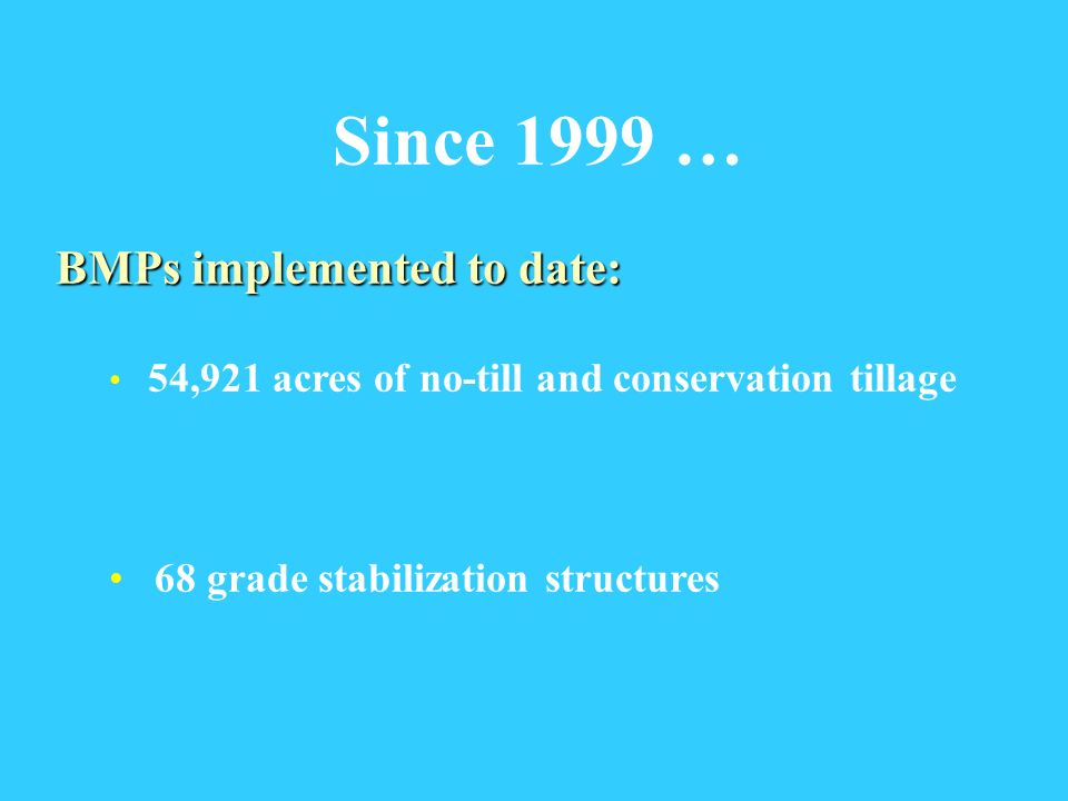 Since 1999 … BMPs implemented to date: 54,921 acres of no-till and conservation tillage 68 grade stabilization structures