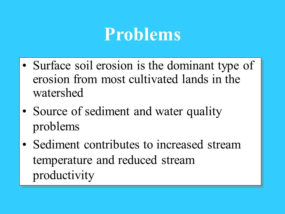 Surface soil erosion is the dominant type of erosion from most cultivated lands in the watershed Source of sediment and water quality problems Sedimen