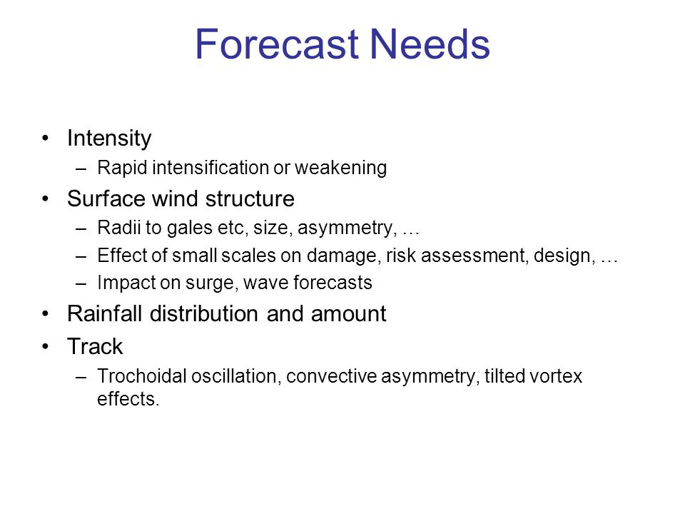 Forecast Needs Intensity –Rapid intensification or weakening Surface wind structure –Radii to gales etc, size, asymmetry, … –Effect of small scales on damage, risk assessment, design, … –Impact on surge, wave forecasts Rainfall distribution and amount Track –Trochoidal oscillation, convective asymmetry, tilted vortex effects.