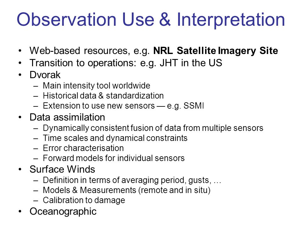 Observation Use & Interpretation Web-based resources, e.g. NRL Satellite Imagery Site Transition to operations: e.g. JHT in the US Dvorak –Main intens