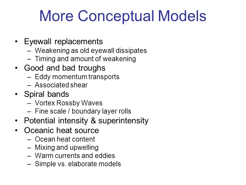 More Conceptual Models Eyewall replacements –Weakening as old eyewall dissipates –Timing and amount of weakening Good and bad troughs –Eddy momentum transports –Associated shear Spiral bands –Vortex Rossby Waves –Fine scale / boundary layer rolls Potential intensity & superintensity Oceanic heat source –Ocean heat content –Mixing and upwelling –Warm currents and eddies –Simple vs.