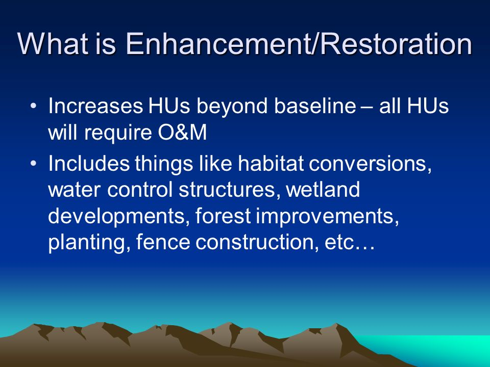 What is Enhancement/Restoration Increases HUs beyond baseline – all HUs will require O&M Includes things like habitat conversions, water control structures, wetland developments, forest improvements, planting, fence construction, etc…