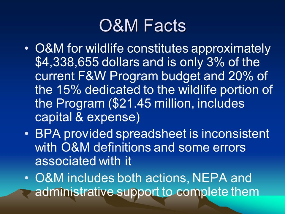 O&M Facts O&M for wildlife constitutes approximately $4,338,655 dollars and is only 3% of the current F&W Program budget and 20% of the 15% dedicated to the wildlife portion of the Program ($21.45 million, includes capital & expense) BPA provided spreadsheet is inconsistent with O&M definitions and some errors associated with it O&M includes both actions, NEPA and administrative support to complete them