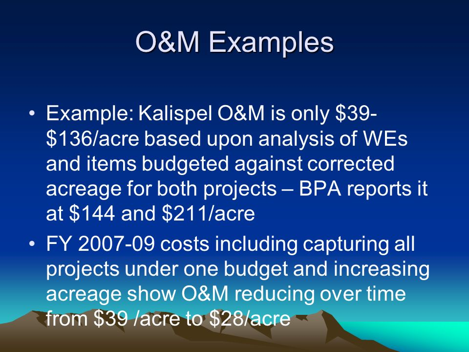 O&M Examples Example: Kalispel O&M is only $39- $136/acre based upon analysis of WEs and items budgeted against corrected acreage for both projects – BPA reports it at $144 and $211/acre FY 2007-09 costs including capturing all projects under one budget and increasing acreage show O&M reducing over time from $39 /acre to $28/acre
