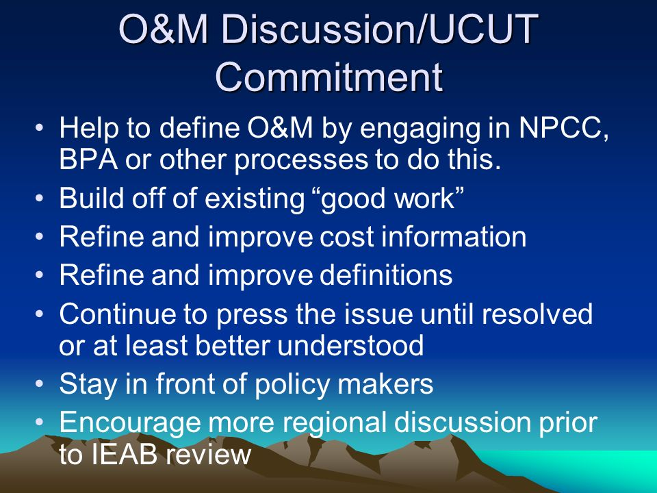 O&M Discussion/UCUT Commitment Help to define O&M by engaging in NPCC, BPA or other processes to do this.