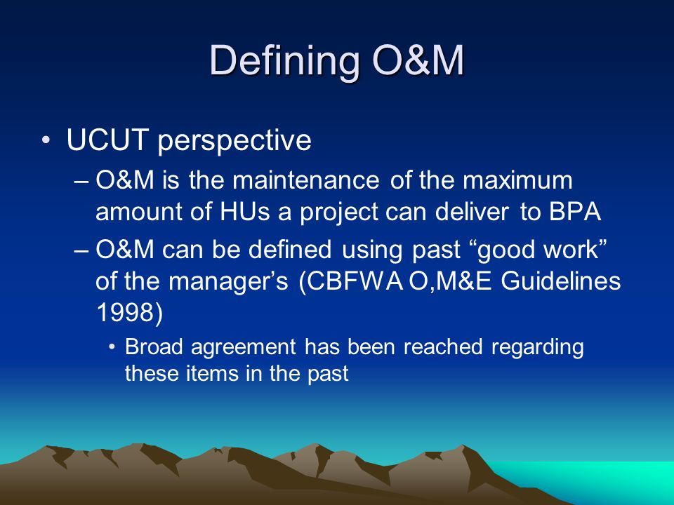Defining O&M UCUT perspective –O&M is the maintenance of the maximum amount of HUs a project can deliver to BPA –O&M can be defined using past good work of the managers (CBFWA O,M&E Guidelines 1998) Broad agreement has been reached regarding these items in the past