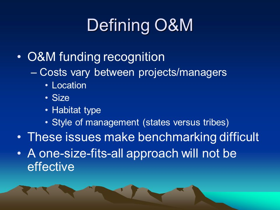 Defining O&M O&M funding recognition –Costs vary between projects/managers Location Size Habitat type Style of management (states versus tribes) These issues make benchmarking difficult A one-size-fits-all approach will not be effective