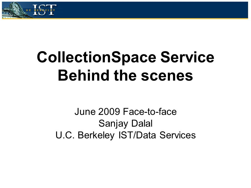 CollectionSpace Service Behind the scenes June 2009 Face-to-face Sanjay Dalal U.C.