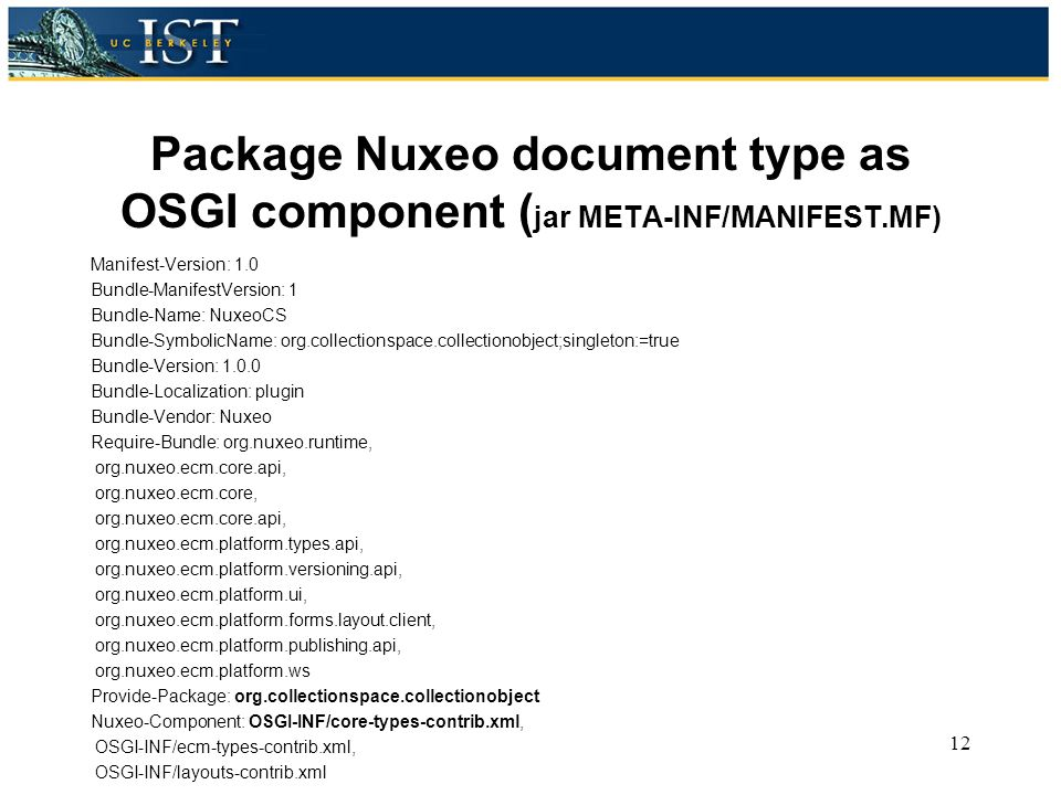 Package Nuxeo document type as OSGI component ( jar META-INF/MANIFEST.MF) Manifest-Version: 1.0 Bundle-ManifestVersion: 1 Bundle-Name: NuxeoCS Bundle-SymbolicName: org.collectionspace.collectionobject;singleton:=true Bundle-Version: 1.0.0 Bundle-Localization: plugin Bundle-Vendor: Nuxeo Require-Bundle: org.nuxeo.runtime, org.nuxeo.ecm.core.api, org.nuxeo.ecm.core, org.nuxeo.ecm.core.api, org.nuxeo.ecm.platform.types.api, org.nuxeo.ecm.platform.versioning.api, org.nuxeo.ecm.platform.ui, org.nuxeo.ecm.platform.forms.layout.client, org.nuxeo.ecm.platform.publishing.api, org.nuxeo.ecm.platform.ws Provide-Package: org.collectionspace.collectionobject Nuxeo-Component: OSGI-INF/core-types-contrib.xml, OSGI-INF/ecm-types-contrib.xml, OSGI-INF/layouts-contrib.xml 12