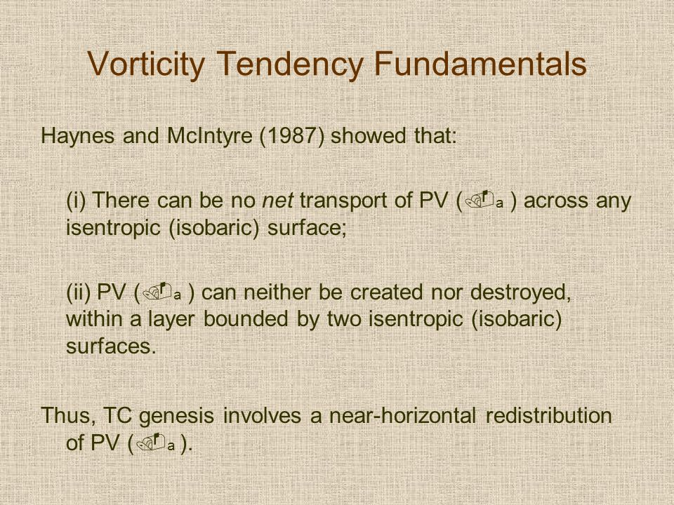 Vorticity Tendency Fundamentals Haynes and McIntyre (1987) showed that: (i) There can be no net transport of PV ( a ) across any isentropic (isobaric) surface; (ii) PV ( a ) can neither be created nor destroyed, within a layer bounded by two isentropic (isobaric) surfaces.