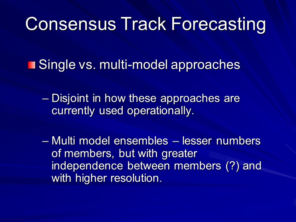 Single vs. multi-model approaches –Disjoint in how these approaches are currently used operationally. –Multi model ensembles – lesser numbers of membe