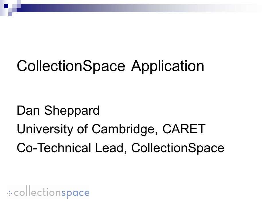 CollectionSpace Application Dan Sheppard University of Cambridge, CARET Co-Technical Lead, CollectionSpace