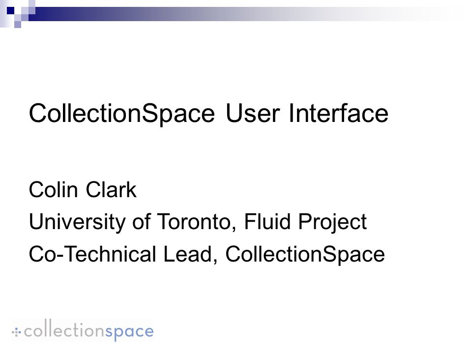 CollectionSpace User Interface Colin Clark University of Toronto, Fluid Project Co-Technical Lead, CollectionSpace