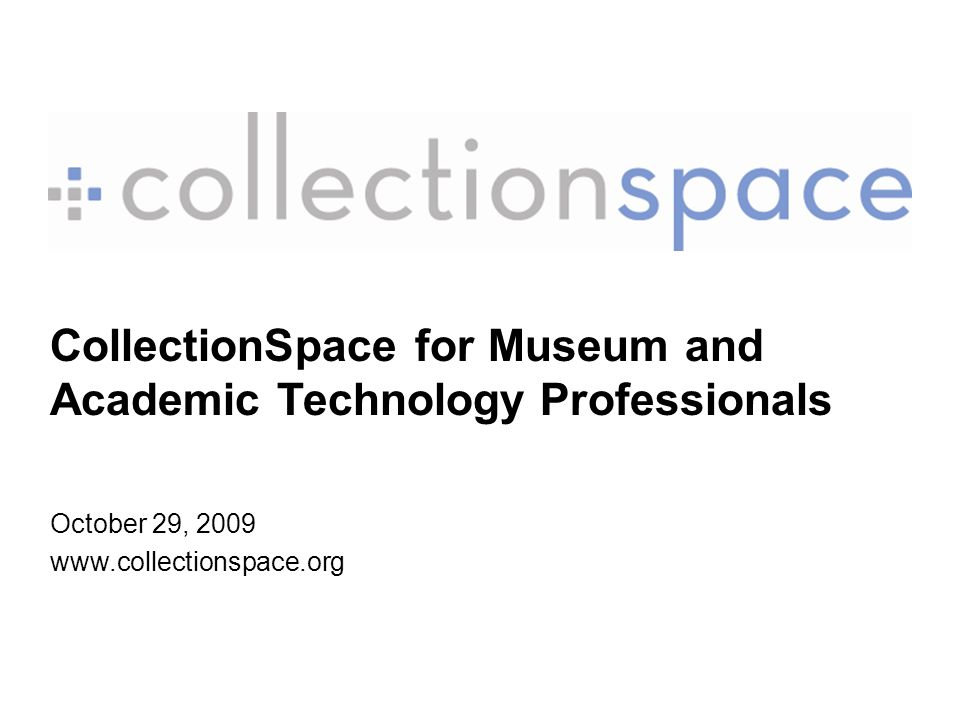 CollectionSpace for Museum and Academic Technology Professionals October 29, 2009 www.collectionspace.org