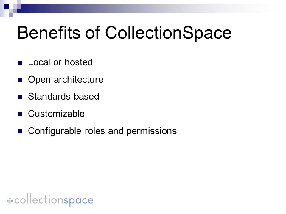 Benefits of CollectionSpace Local or hosted Open architecture Standards-based Customizable Configurable roles and permissions