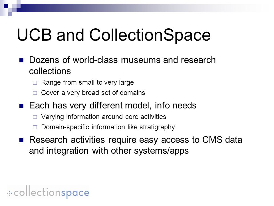 Dozens of world-class museums and research collections Range from small to very large Cover a very broad set of domains Each has very different model, info needs Varying information around core activities Domain-specific information like stratigraphy Research activities require easy access to CMS data and integration with other systems/apps UCB and CollectionSpace