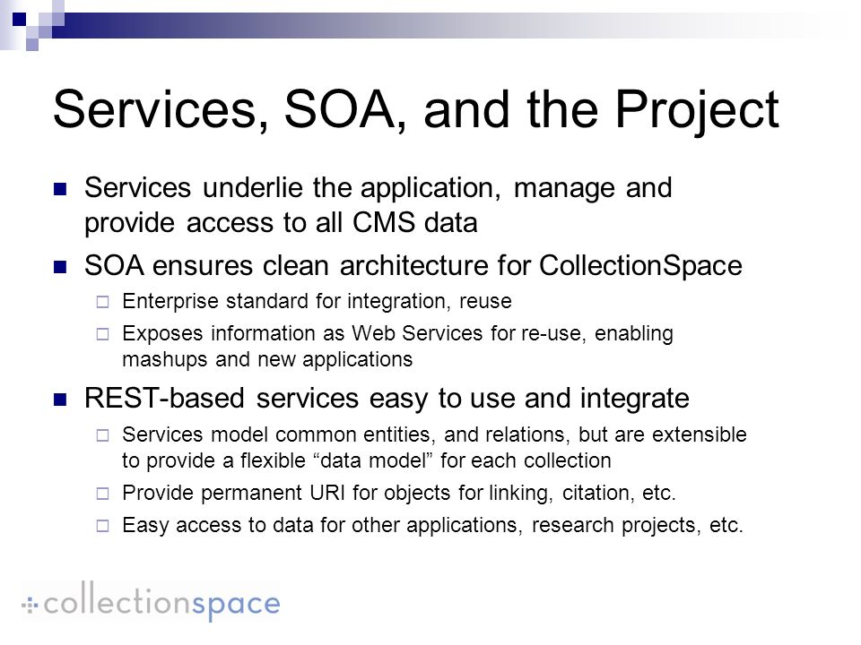 Services underlie the application, manage and provide access to all CMS data SOA ensures clean architecture for CollectionSpace Enterprise standard fo